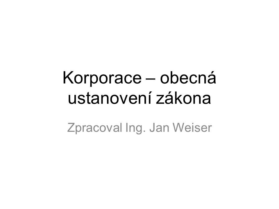 Korporace – obecná ustanovení zákona Zpracoval Ing. Jan Weiser