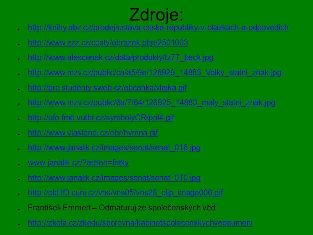 Zdroje: ● http://knihy.abz.cz/prodej/ustava-ceske-republiky-v-otazkach-a-odpovedich http://knihy.abz.cz/prodej/ustava-ceske-republiky-v-otazkach-a-odpovedich ● http://www.zzz.cz/cesty/obrazek.php/2501003 http://www.zzz.cz/cesty/obrazek.php/2501003 ● http://www.alescenek.cz/data/produkty/tz77_beck.jpg http://www.alescenek.cz/data/produkty/tz77_beck.jpg ● http://www.mzv.cz/public/ca/a5/9e/126929_14883_Velky_statni_znak.jpg http://www.mzv.cz/public/ca/a5/9e/126929_14883_Velky_statni_znak.jpg ● http://pro.studenty.sweb.cz/obcanka/vlajka.gif http://pro.studenty.sweb.cz/obcanka/vlajka.gif ● http://www.mzv.cz/public/6a/7/64/126925_14883_maly_statni_znak.jpg http://www.mzv.cz/public/6a/7/64/126925_14883_maly_statni_znak.jpg ● http://ufo.fme.vutbr.cz/symbolyCR/pril4.gif http://ufo.fme.vutbr.cz/symbolyCR/pril4.gif ● http://www.vlastenci.cz/obr/hymna.gif http://www.vlastenci.cz/obr/hymna.gif ● http://www.janalik.cz/images/senat/senat_016.jpg http://www.janalik.cz/images/senat/senat_016.jpg ● www.janalik.cz/ action=fotky www.janalik.cz/ action=fotky ● http://www.janalik.cz/images/senat/senat_010.jpg http://www.janalik.cz/images/senat/senat_010.jpg ● http://old.lf3.cuni.cz/vns/vns05/vns28_clip_image006.gif http://old.lf3.cuni.cz/vns/vns05/vns28_clip_image006.gif ● František Emmert – Odmaturuj ze společenských věd ● http://zkola.cz/zkedu/sborovna/kabinetspolecenskychvedaumeni http://zkola.cz/zkedu/sborovna/kabinetspolecenskychvedaumeni
