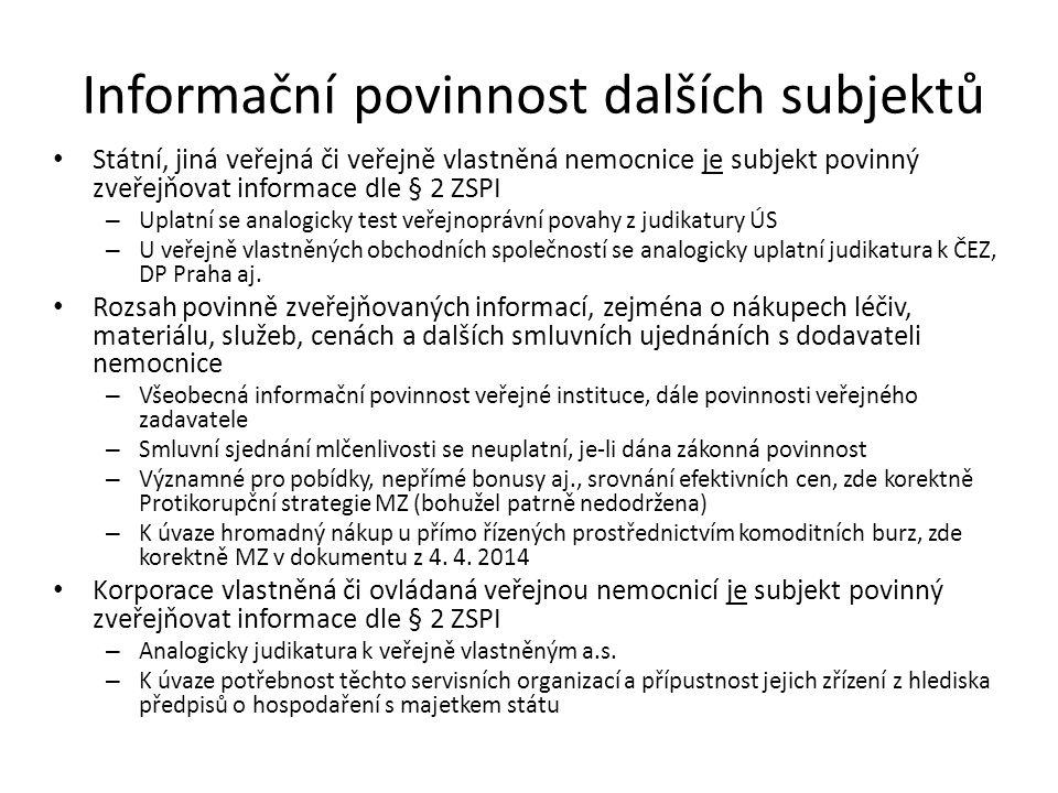 Informační povinnost dalších subjektů Státní, jiná veřejná či veřejně vlastněná nemocnice je subjekt povinný zveřejňovat informace dle § 2 ZSPI – Uplatní se analogicky test veřejnoprávní povahy z judikatury ÚS – U veřejně vlastněných obchodních společností se analogicky uplatní judikatura k ČEZ, DP Praha aj.