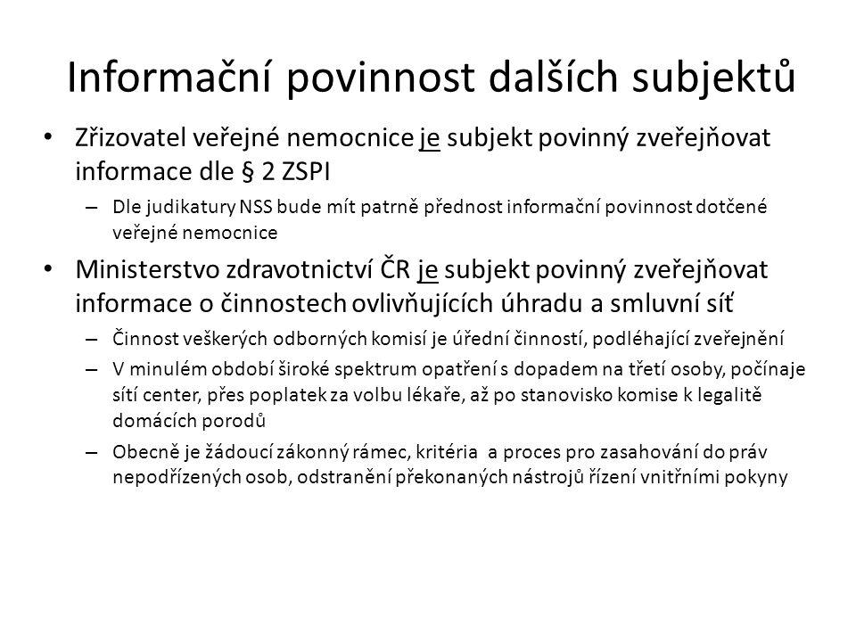 Informační povinnost dalších subjektů Zřizovatel veřejné nemocnice je subjekt povinný zveřejňovat informace dle § 2 ZSPI – Dle judikatury NSS bude mít patrně přednost informační povinnost dotčené veřejné nemocnice Ministerstvo zdravotnictví ČR je subjekt povinný zveřejňovat informace o činnostech ovlivňujících úhradu a smluvní síť – Činnost veškerých odborných komisí je úřední činností, podléhající zveřejnění – V minulém období široké spektrum opatření s dopadem na třetí osoby, počínaje sítí center, přes poplatek za volbu lékaře, až po stanovisko komise k legalitě domácích porodů – Obecně je žádoucí zákonný rámec, kritéria a proces pro zasahování do práv nepodřízených osob, odstranění překonaných nástrojů řízení vnitřními pokyny