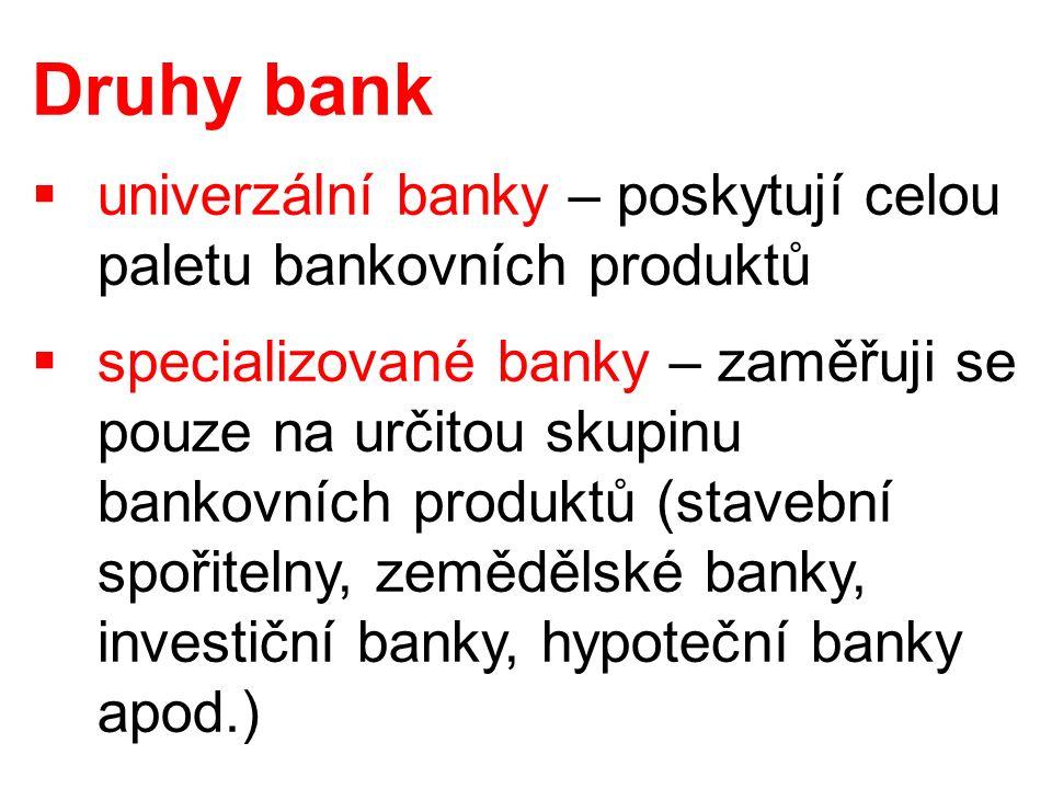 Druhy bank  univerzální banky – poskytují celou paletu bankovních produktů  specializované banky – zaměřuji se pouze na určitou skupinu bankovních produktů (stavební spořitelny, zemědělské banky, investiční banky, hypoteční banky apod.)