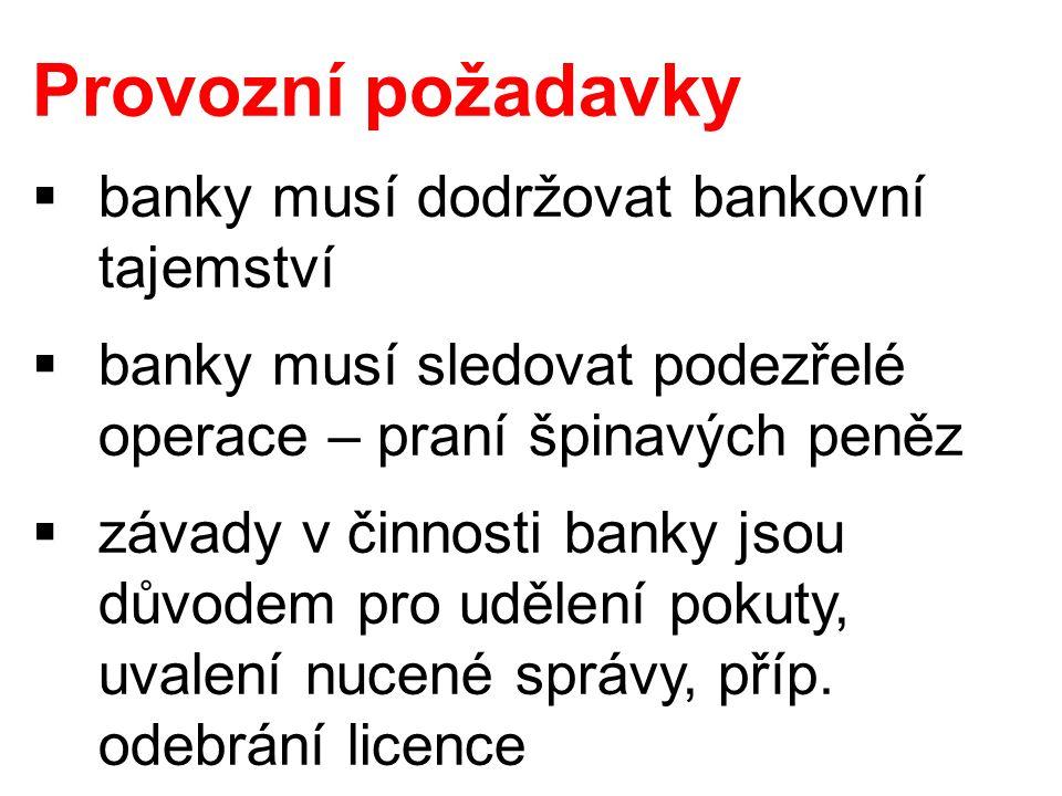 Provozní požadavky  banky musí dodržovat bankovní tajemství  banky musí sledovat podezřelé operace – praní špinavých peněz  závady v činnosti banky jsou důvodem pro udělení pokuty, uvalení nucené správy, příp.