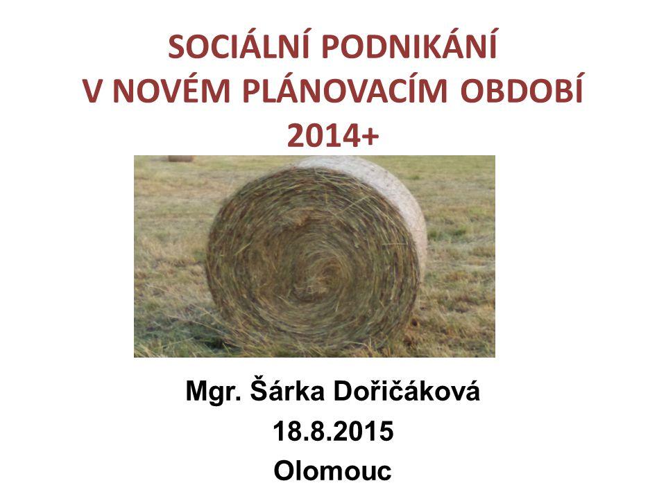 SOCIÁLNÍ PODNIKÁNÍ V NOVÉM PLÁNOVACÍM OBDOBÍ 2014+ Mgr. Šárka Dořičáková 18.8.2015 Olomouc