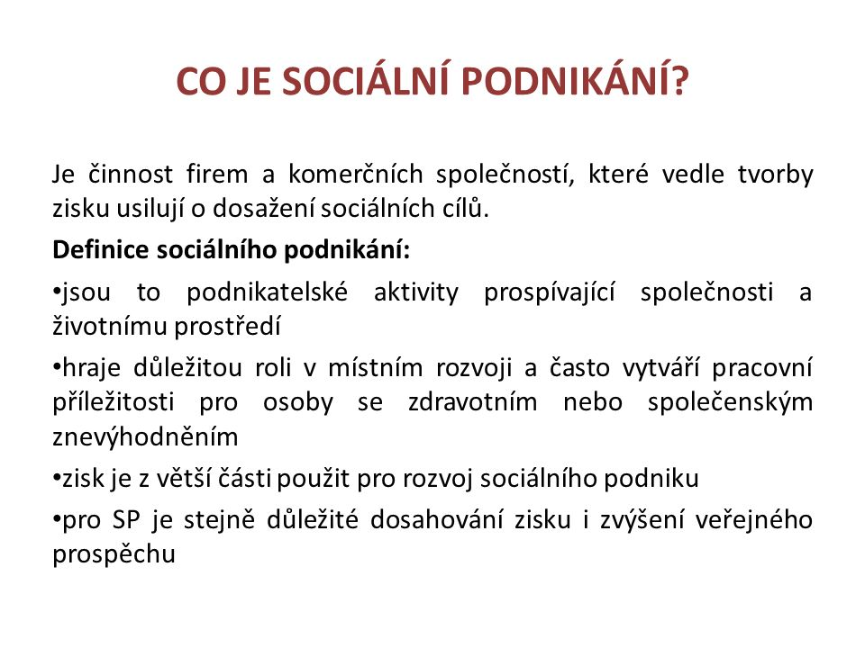 CO JE SOCIÁLNÍ PODNIKÁNÍ? Je činnost firem a komerčních společností, které vedle tvorby zisku usilují o dosažení sociálních cílů. Definice sociálního