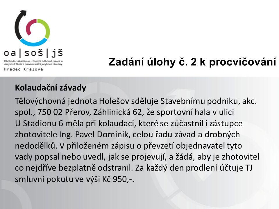 Zadání úlohy č. 2 k procvičování Kolaudační závady Tělovýchovná jednota Holešov sděluje Stavebnímu podniku, akc. spol., 750 02 Přerov, Záhlinická 62,
