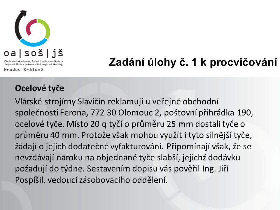 Zadání úlohy č. 1 k procvičování Ocelové tyče Vlárské strojírny Slavičín reklamují u veřejné obchodní společnosti Ferona, 772 30 Olomouc 2, poštovní p