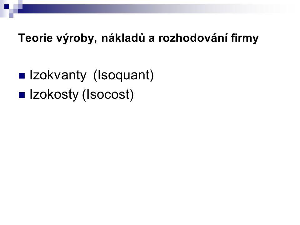 Teorie výroby, nákladů a rozhodování firmy Izokvanty (Isoquant) Izokosty (Isocost)