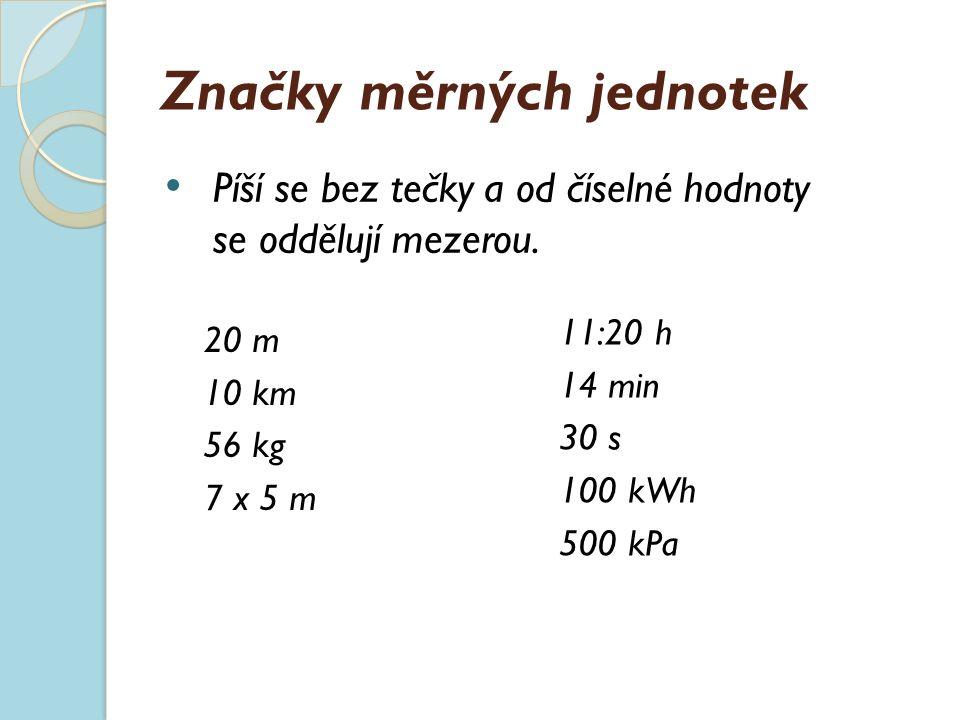 Značky měrných jednotek 20 m 10 km 56 kg 7 x 5 m 11:20 h 14 min 30 s 100 kWh 500 kPa Píší se bez tečky a od číselné hodnoty se oddělují mezerou.