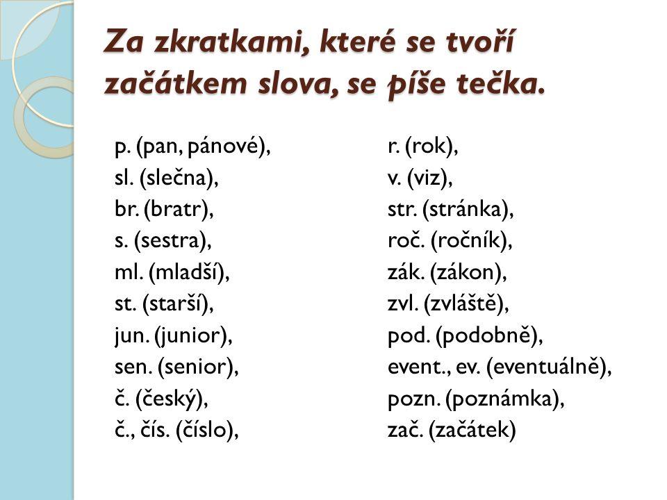 Za zkratkami, které se tvoří začátkem slova, se píše tečka. p. (pan, pánové), sl. (slečna), br. (bratr), s. (sestra), ml. (mladší), st. (starší), jun.