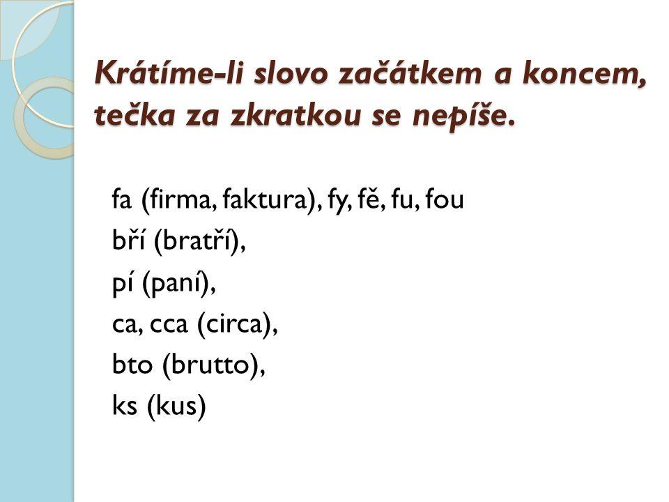 Krátíme-li slovo začátkem a koncem, tečka za zkratkou se nepíše. fa (firma, faktura), fy, fě, fu, fou bří (bratří), pí (paní), ca, cca (circa), bto (b