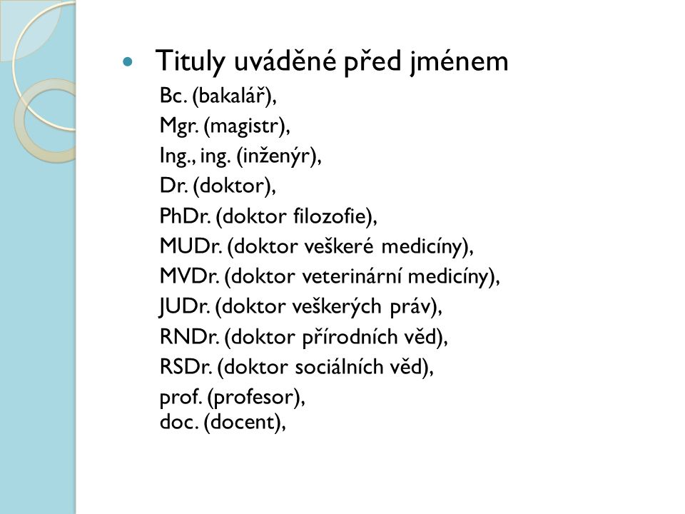 Tituly uváděné před jménem Bc. (bakalář), Mgr. (magistr), Ing., ing. (inženýr), Dr. (doktor), PhDr. (doktor filozofie), MUDr. (doktor veškeré medicíny