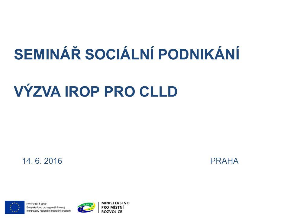 SEMINÁŘ SOCIÁLNÍ PODNIKÁNÍ VÝZVA IROP PRO CLLD 14. 6. 2016 PRAHA