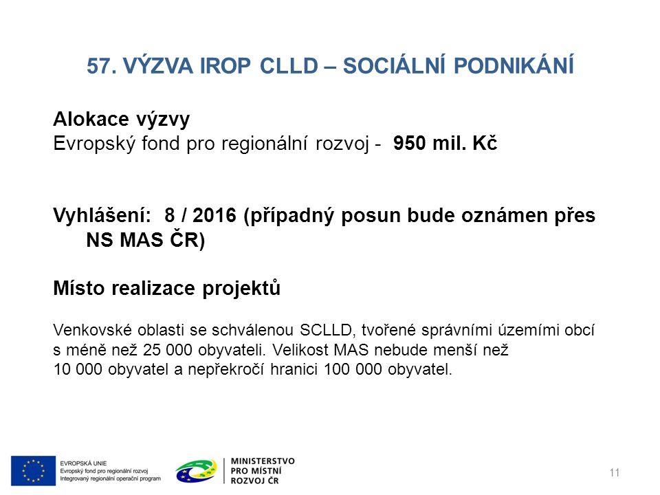 57. VÝZVA IROP CLLD – SOCIÁLNÍ PODNIKÁNÍ 11 Alokace výzvy Evropský fond pro regionální rozvoj - 950 mil. Kč Vyhlášení: 8 / 2016 (případný posun bude o