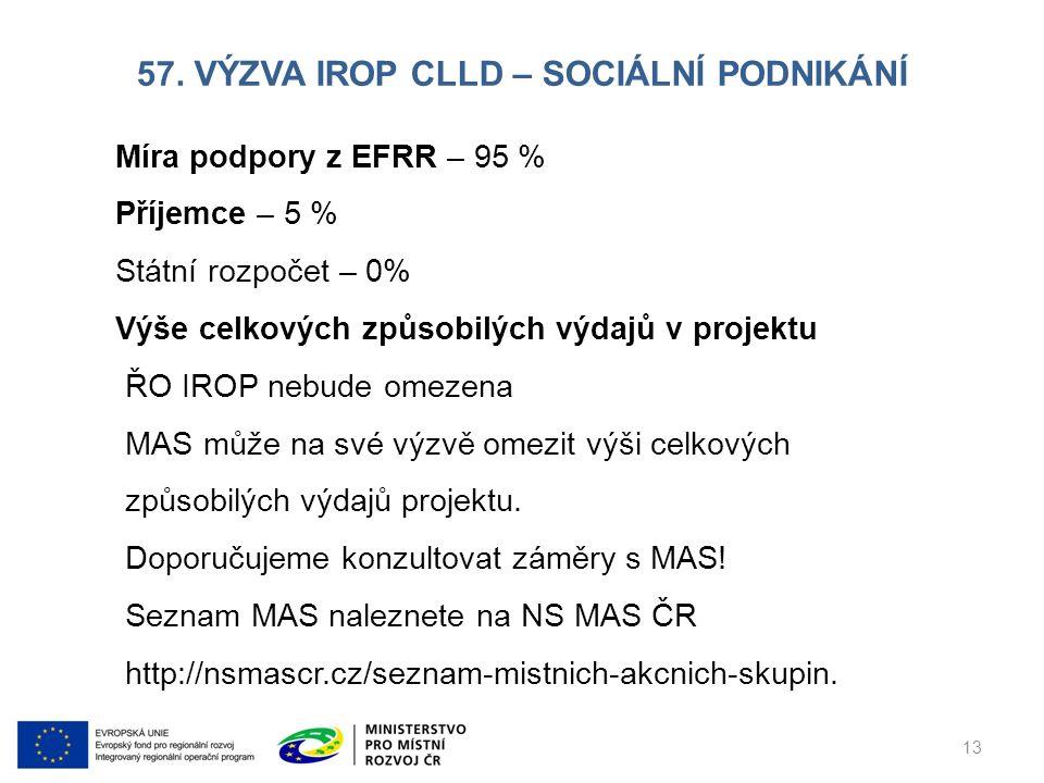 57. VÝZVA IROP CLLD – SOCIÁLNÍ PODNIKÁNÍ 13 Míra podpory z EFRR – 95 % Příjemce – 5 % Státní rozpočet – 0% Výše celkových způsobilých výdajů v projekt