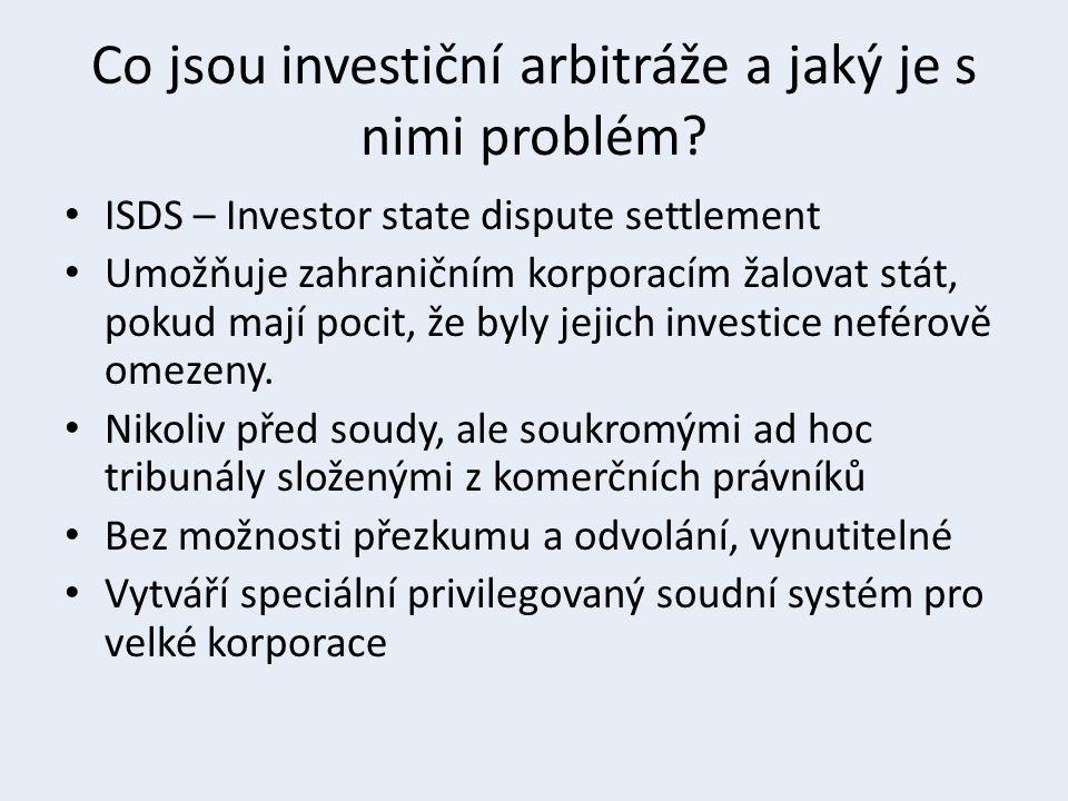 Co jsou investiční arbitráže a jaký je s nimi problém? ISDS – Investor state dispute settlement Umožňuje zahraničním korporacím žalovat stát, pokud ma
