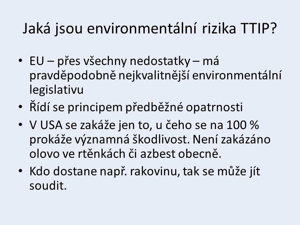 Jaká jsou environmentální rizika TTIP? EU – přes všechny nedostatky – má pravděpodobně nejkvalitnější environmentální legislativu Řídí se principem př