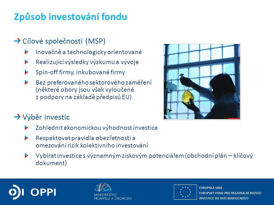 Cílové společnosti (MSP) Inovačně a technologicky orientované Realizující výsledky výzkumu a vývoje Spin-off firmy, inkubované firmy Bez preferovaného sektorového zaměření (některé obory jsou však vyloučené z podpory na základě předpisů EU) Výběr investic Zohlednit ekonomickou výhodnost investice Respektovat pravidla obezřetnosti a omezování rizik kolektivního investování Vybírat investice s významným ziskovým potenciálem (obchodní plán – klíčový dokument) Způsob investování fondu