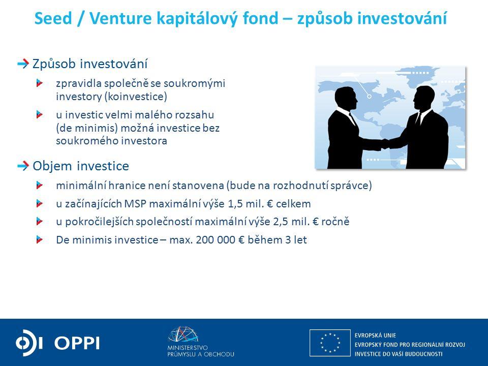 Seed / Venture kapitálový fond – způsob investování Způsob investování zpravidla společně se soukromými investory (koinvestice) u investic velmi malého rozsahu (de minimis) možná investice bez soukromého investora Objem investice minimální hranice není stanovena (bude na rozhodnutí správce) u začínajících MSP maximální výše 1,5 mil.
