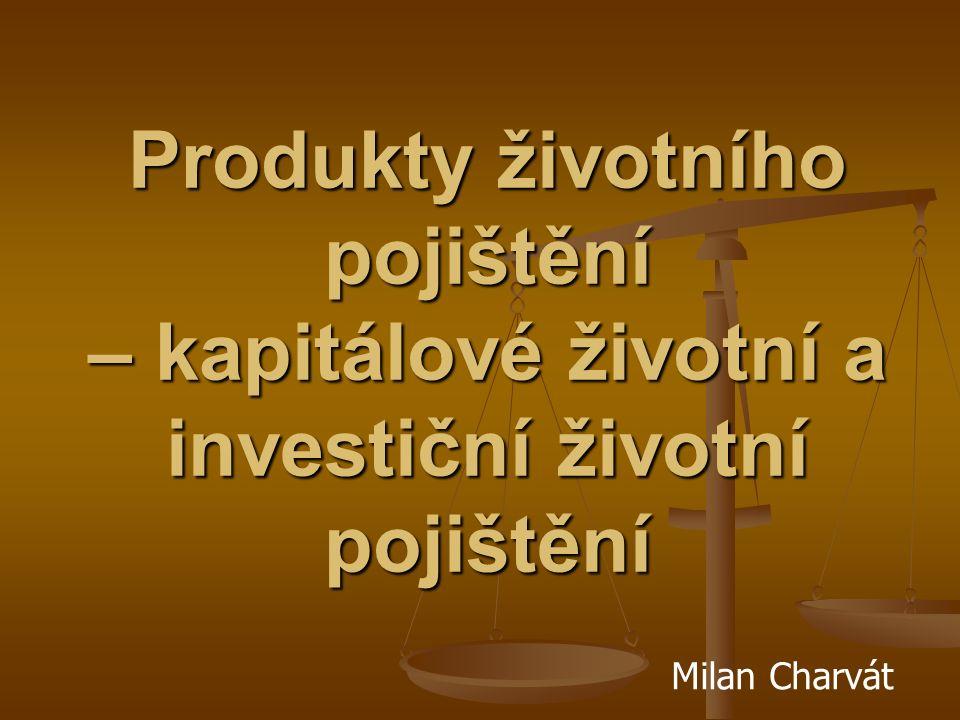 Produkty životního pojištění – kapitálové životní a investiční životní pojištění Milan Charvát