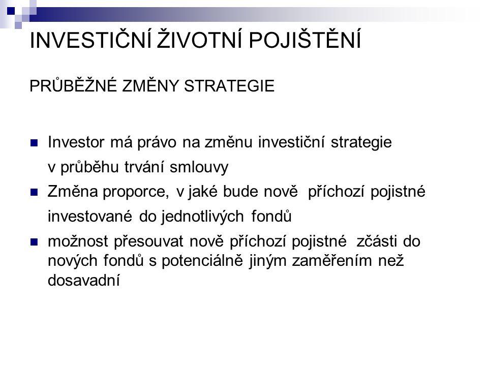 INVESTIČNÍ ŽIVOTNÍ POJIŠTĚNÍ PRŮBĚŽNÉ ZMĚNY STRATEGIE Investor má právo na změnu investiční strategie v průběhu trvání smlouvy Změna proporce, v jaké bude nově příchozí pojistné investované do jednotlivých fondů možnost přesouvat nově příchozí pojistné zčásti do nových fondů s potenciálně jiným zaměřením než dosavadní