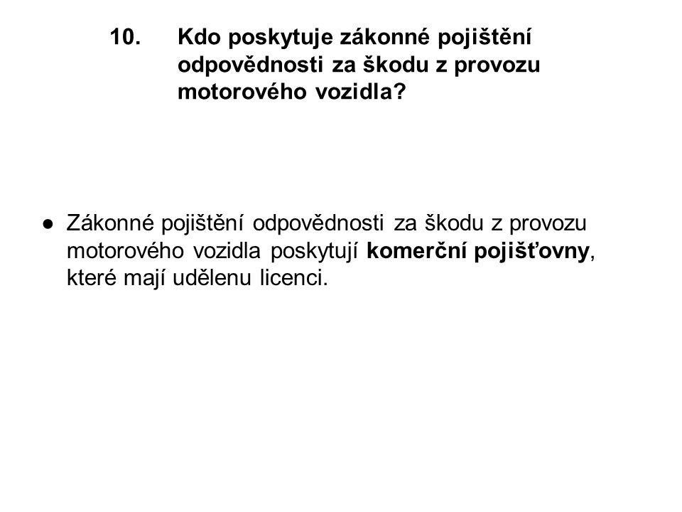 10.Kdo poskytuje zákonné pojištění odpovědnosti za škodu z provozu motorového vozidla.