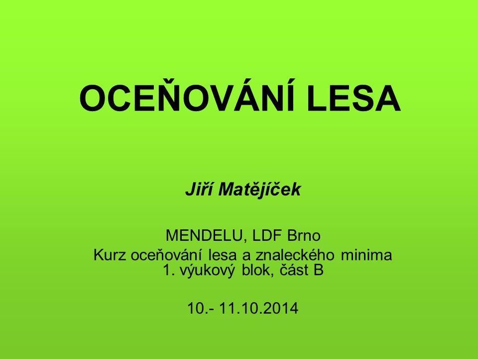 OCEŇOVÁNÍ LESA Jiří Matějíček MENDELU, LDF Brno Kurz oceňování lesa a znaleckého minima 1. výukový blok, část B 10.- 11.10.2014