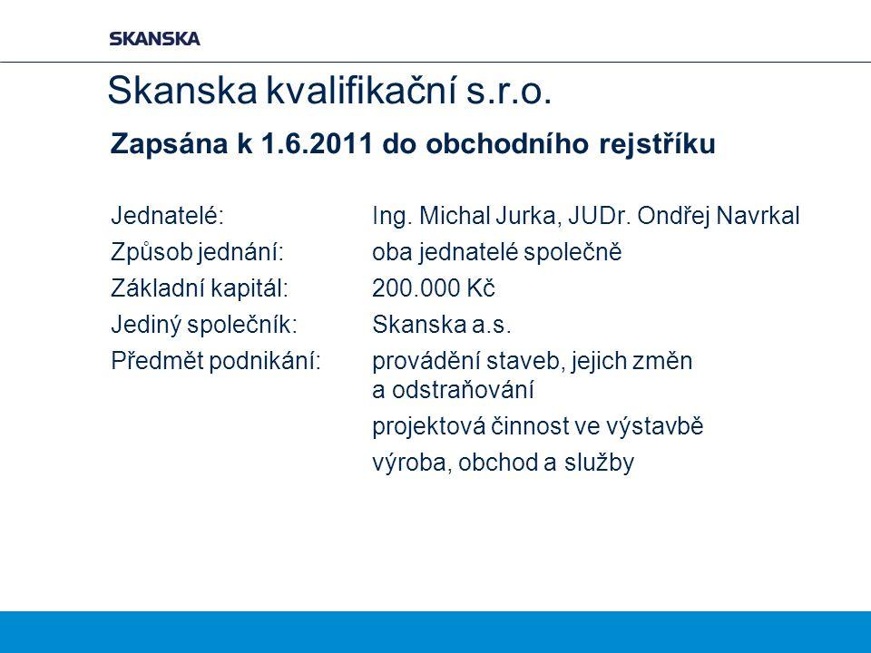 Skanska kvalifikační s.r.o. Zapsána k 1.6.2011 do obchodního rejstříku Jednatelé:Ing. Michal Jurka, JUDr. Ondřej Navrkal Způsob jednání: oba jednatelé