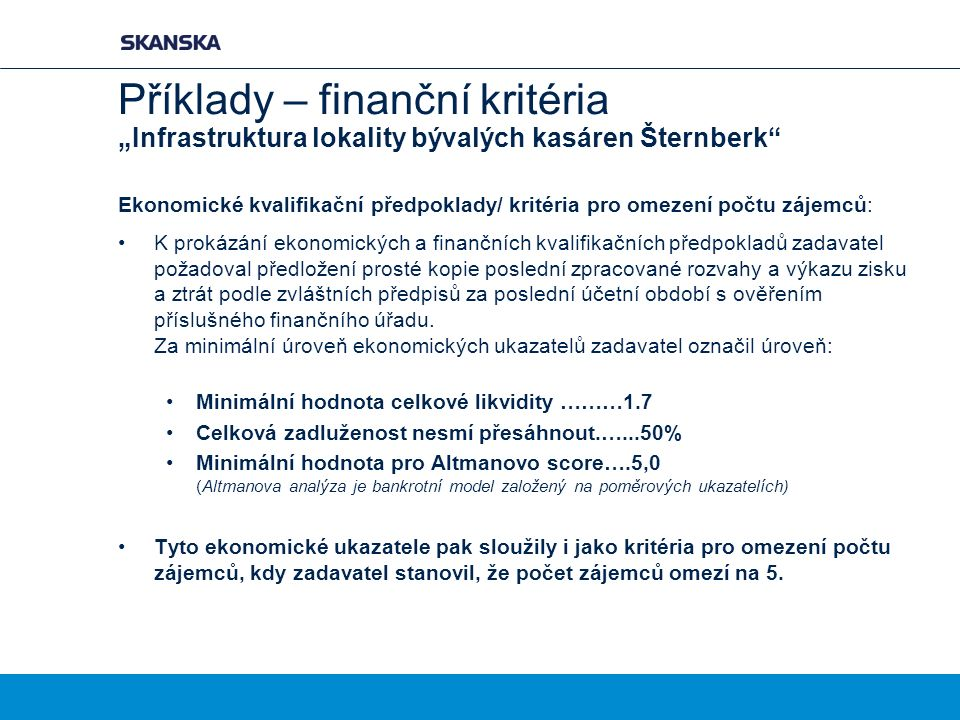 """Příklady – finanční kritéria """"Infrastruktura lokality bývalých kasáren Šternberk Ekonomické kvalifikační předpoklady/ kritéria pro omezení počtu zájemců: K prokázání ekonomických a finančních kvalifikačních předpokladů zadavatel požadoval předložení prosté kopie poslední zpracované rozvahy a výkazu zisku a ztrát podle zvláštních předpisů za poslední účetní období s ověřením příslušného finančního úřadu."""