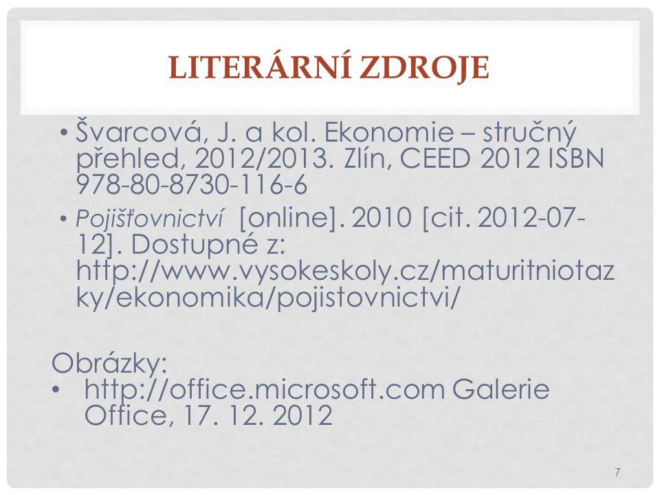 LITERÁRNÍ ZDROJE Švarcová, J. a kol. Ekonomie – stručný přehled, 2012/2013. Zlín, CEED 2012 ISBN 978-80-8730-116-6 Pojišťovnictví [online]. 2010 [cit.