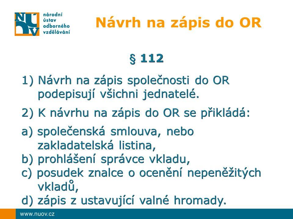 Návrh na zápis do OR § 112 1) Návrh na zápis společnosti do OR podepisují všichni jednatelé. podepisují všichni jednatelé. 2) K návrhu na zápis do OR