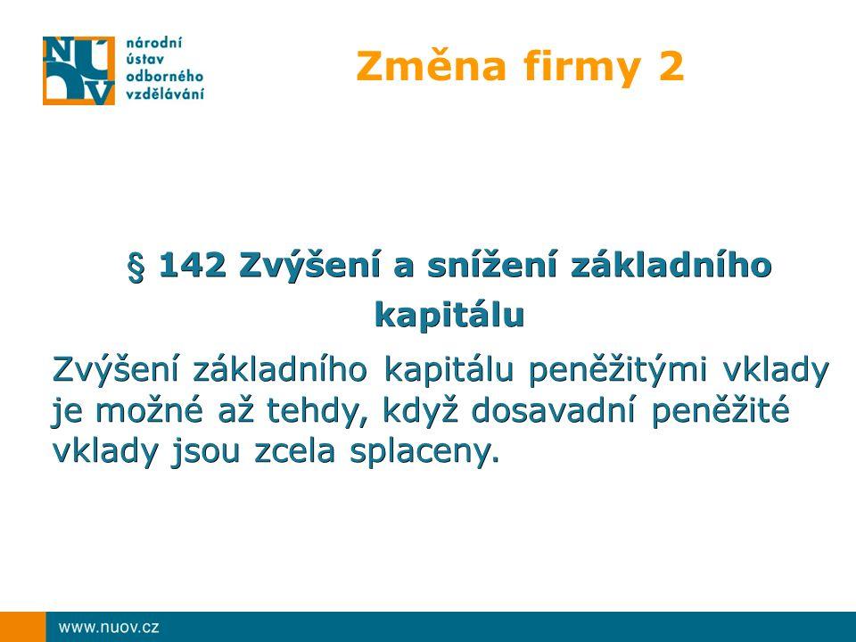 Změna firmy 2 § 142 Zvýšení a snížení základního kapitálu Zvýšení základního kapitálu peněžitými vklady je možné až tehdy, když dosavadní peněžité vkl