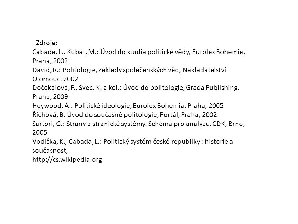 Zdroje: Cabada, L., Kubát, M.: Úvod do studia politické vědy, Eurolex Bohemia, Praha, 2002 David, R.: Politologie, Základy společenských věd, Nakladat