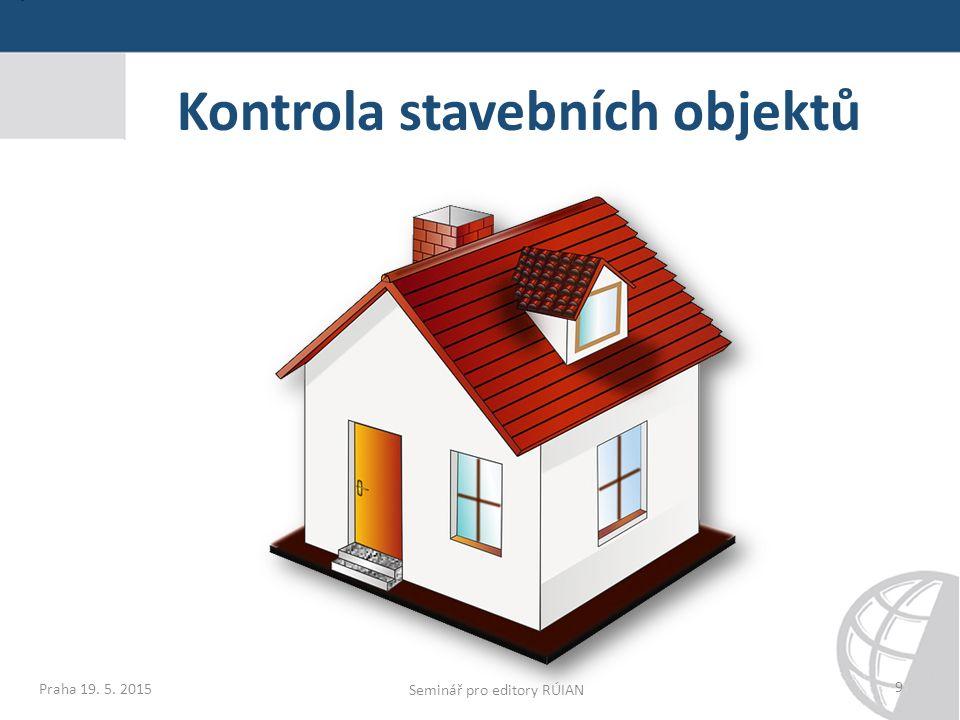 9 Kontrola stavebních objektů Praha 19. 5. 2015 Seminář pro editory RÚIAN