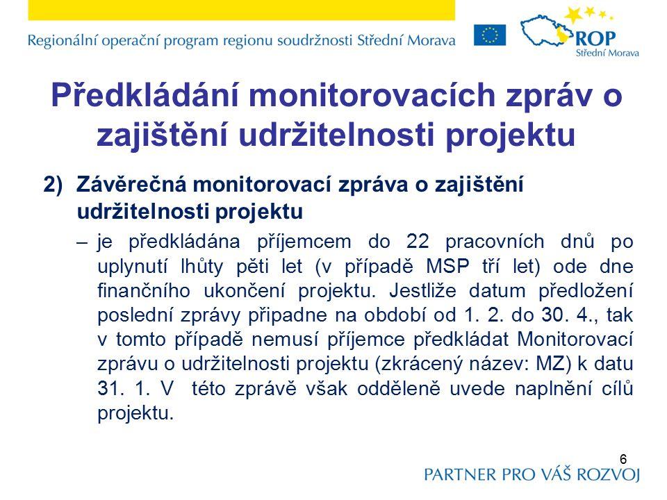 Předkládání monitorovacích zpráv o zajištění udržitelnosti projektu 2)Závěrečná monitorovací zpráva o zajištění udržitelnosti projektu –je předkládána příjemcem do 22 pracovních dnů po uplynutí lhůty pěti let (v případě MSP tří let) ode dne finančního ukončení projektu.