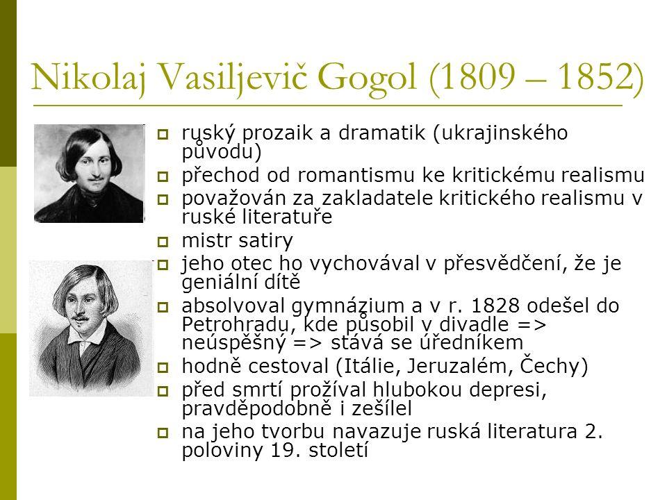 Nikolaj Vasiljevič Gogol (1809 – 1852)  ruský prozaik a dramatik (ukrajinského původu)  přechod od romantismu ke kritickému realismu  považován za zakladatele kritického realismu v ruské literatuře  mistr satiry  jeho otec ho vychovával v přesvědčení, že je geniální dítě  absolvoval gymnázium a v r.