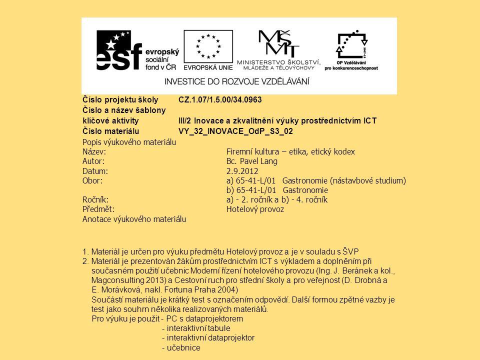Číslo projektu školy CZ.1.07/1.5.00/34.0963 Číslo a název šablony klíčové aktivity III/2 Inovace a zkvalitnění výuky prostřednictvím ICT Číslo materiáluVY_32_INOVACE_OdP_S3_02 Popis výukového materiálu Název:Firemní kultura – etika, etický kodex Autor:Bc.