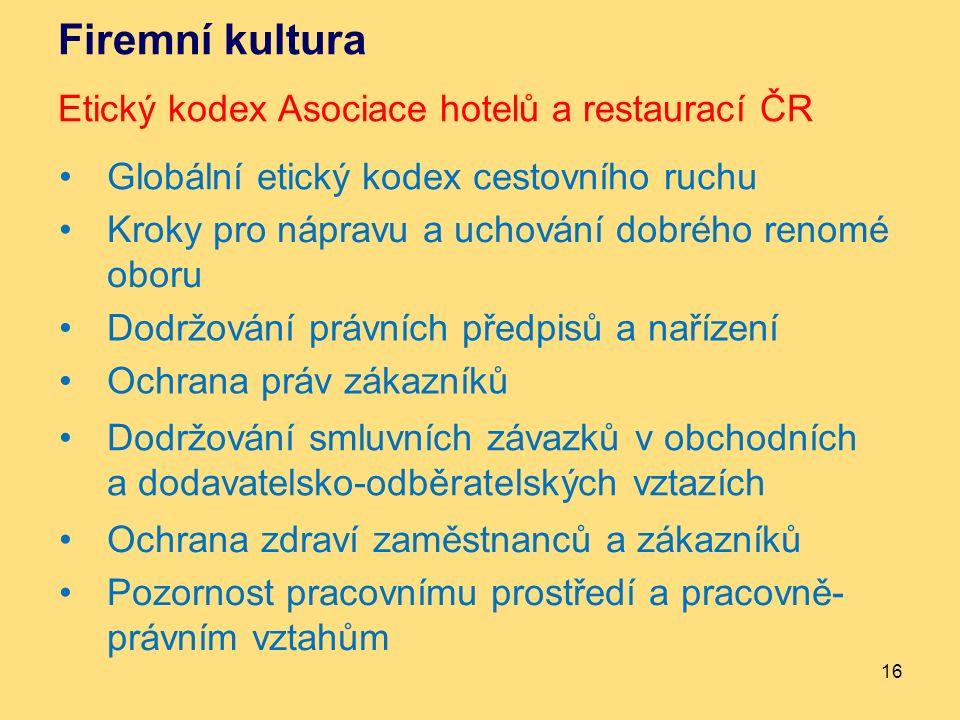 Firemní kultura Etický kodex Asociace hotelů a restaurací ČR 16 Globální etický kodex cestovního ruchu Kroky pro nápravu a uchování dobrého renomé oboru Dodržování právních předpisů a nařízení Ochrana práv zákazníků Dodržování smluvních závazků v obchodních a dodavatelsko-odběratelských vztazích Ochrana zdraví zaměstnanců a zákazníků Pozornost pracovnímu prostředí a pracovně- právním vztahům