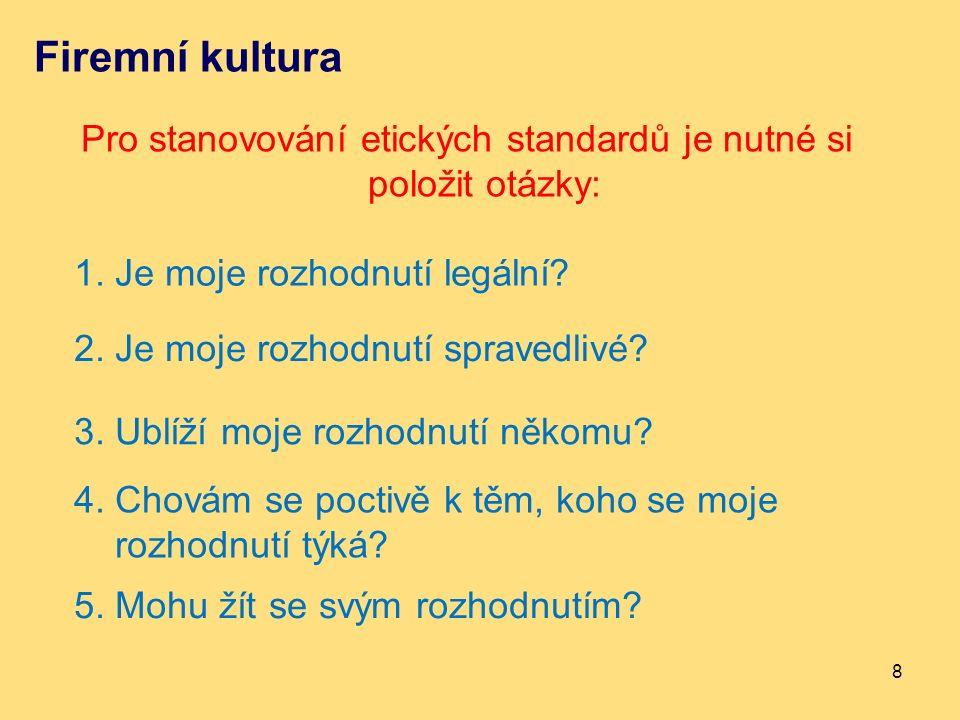 Firemní kultura Pro stanovování etických standardů je nutné si položit otázky: 8 1. Je moje rozhodnutí legální? 2. Je moje rozhodnutí spravedlivé? 3.