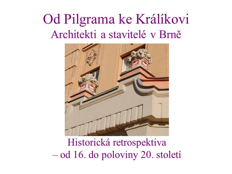 Od Pilgrama ke Králíkovi Architekti a stavitelé v Brně Historická retrospektiva – od 16.