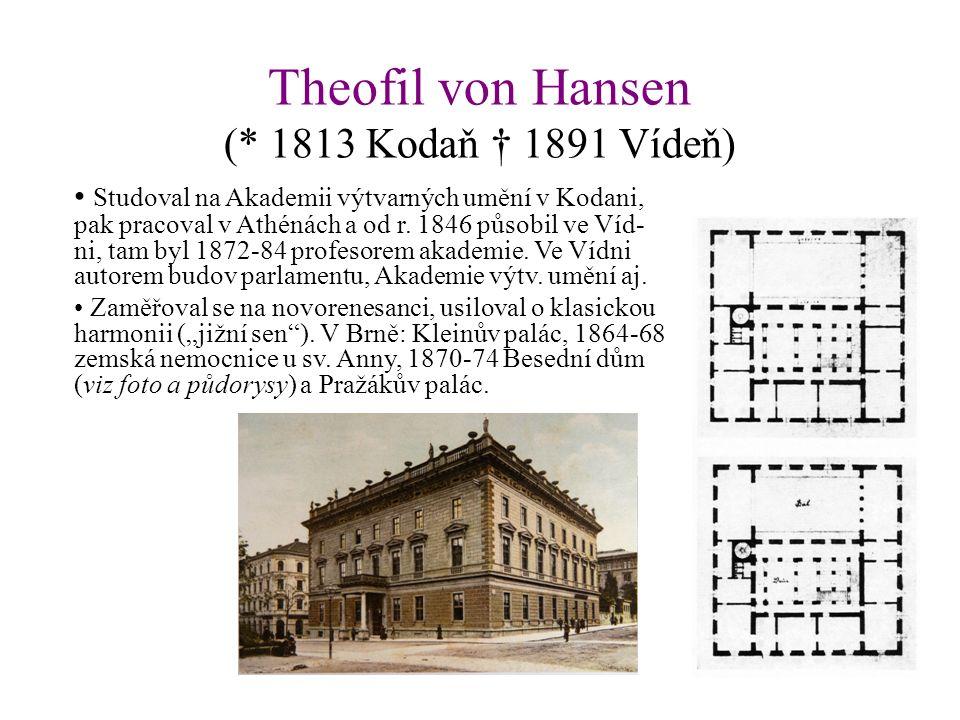 Theofil von Hansen (* 1813 Kodaň † 1891 Vídeň) Studoval na Akademii výtvarných umění v Kodani, pak pracoval v Athénách a od r. 1846 působil ve Víd- ni