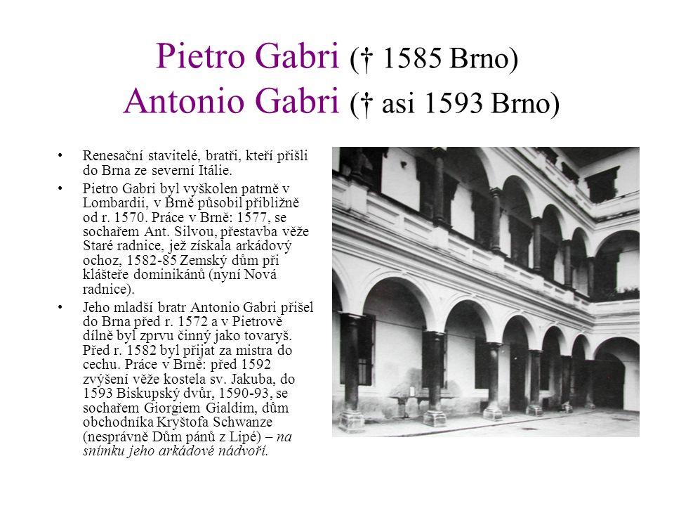 Pietro Gabri († 1585 Brno) Antonio Gabri († asi 1593 Brno) Renesační stavitelé, bratři, kteří přišli do Brna ze severní Itálie. Pietro Gabri byl vyško