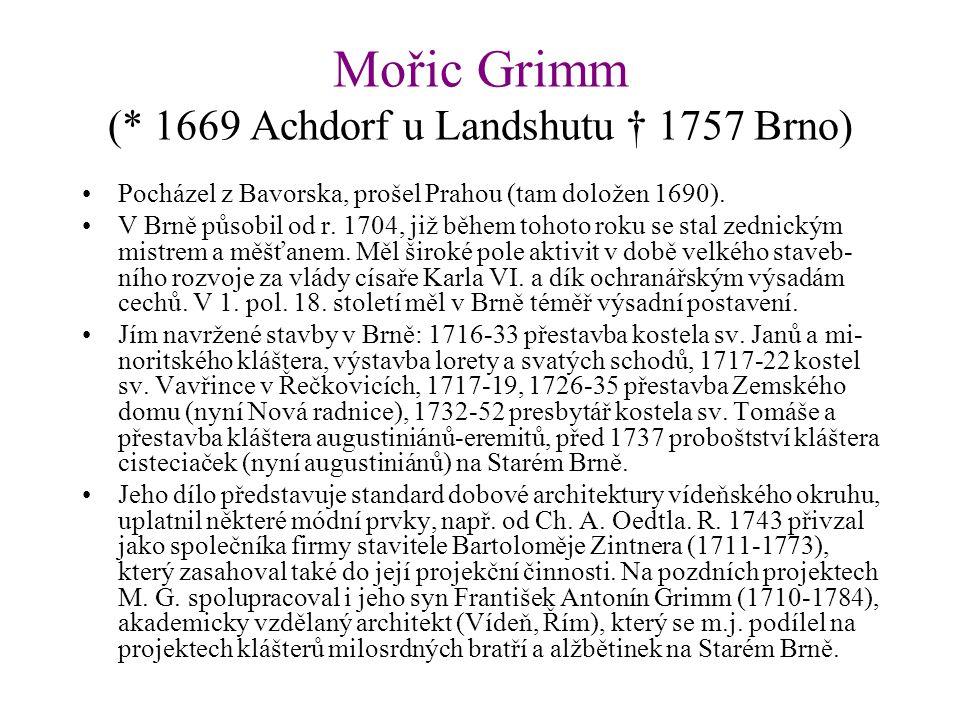 Mořic Grimm (* 1669 Achdorf u Landshutu † 1757 Brno) Pocházel z Bavorska, prošel Prahou (tam doložen 1690). V Brně působil od r. 1704, již během tohot