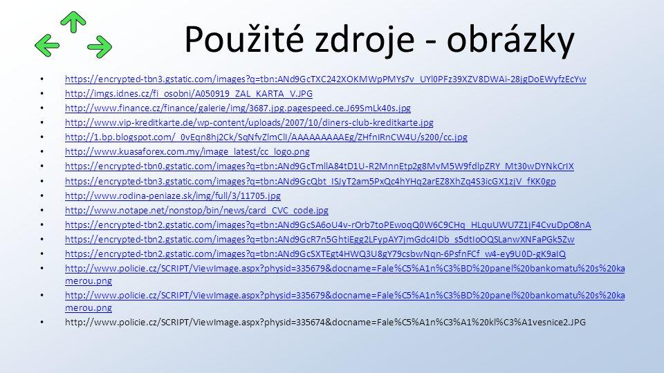 Použité zdroje - obrázky https://encrypted-tbn3.gstatic.com/images q=tbn:ANd9GcTXC242XOKMWpPMYs7v_UYl0PFz39XZV8DWAi-28jgDoEWyfzEcYw http://imgs.idnes.cz/fi_osobni/A050919_ZAL_KARTA_V.JPG http://www.finance.cz/finance/galerie/img/3687.jpg.pagespeed.ce.J69SmLk40s.jpg http://www.vip-kreditkarte.de/wp-content/uploads/2007/10/diners-club-kreditkarte.jpg http://1.bp.blogspot.com/_0vEqn8hj2Ck/SqNfvZlmClI/AAAAAAAAAEg/ZHfnIRnCW4U/s200/cc.jpg http://www.kuasaforex.com.my/image_latest/cc_logo.png https://encrypted-tbn0.gstatic.com/images q=tbn:ANd9GcTmllA84tD1U-R2MnnEtp2g8MvM5W9fdlpZRY_Mt30wDYNkCrIX https://encrypted-tbn3.gstatic.com/images q=tbn:ANd9GcQbt_ISJyT2am5PxQc4hYHq2arEZ8XhZq4S3icGX1zjV_fKK0gp http://www.rodina-peniaze.sk/img/full/3/11705.jpg http://www.notape.net/nonstop/bin/news/card_CVC_code.jpg https://encrypted-tbn2.gstatic.com/images q=tbn:ANd9GcSA6oU4v-rOrb7toPEwoqQ0W6C9CHq_HLquUWU7Z1jF4CvuDpO8nA https://encrypted-tbn2.gstatic.com/images q=tbn:ANd9GcR7n5GhtiEgg2LFypAY7jmGdc4IDb_s5dtIoOQSLanwXNFaPGk5Zw https://encrypted-tbn2.gstatic.com/images q=tbn:ANd9GcSXTEgt4HWQ3U8gY79csbwNqn-6PsfnFCf_w4-ey9U0D-gK9aIQ http://www.policie.cz/SCRIPT/ViewImage.aspx physid=335679&docname=Fale%C5%A1n%C3%BD%20panel%20bankomatu%20s%20ka merou.png http://www.policie.cz/SCRIPT/ViewImage.aspx physid=335679&docname=Fale%C5%A1n%C3%BD%20panel%20bankomatu%20s%20ka merou.png http://www.policie.cz/SCRIPT/ViewImage.aspx physid=335679&docname=Fale%C5%A1n%C3%BD%20panel%20bankomatu%20s%20ka merou.png http://www.policie.cz/SCRIPT/ViewImage.aspx physid=335679&docname=Fale%C5%A1n%C3%BD%20panel%20bankomatu%20s%20ka merou.png http://www.policie.cz/SCRIPT/ViewImage.aspx physid=335674&docname=Fale%C5%A1n%C3%A1%20kl%C3%A1vesnice2.JPG