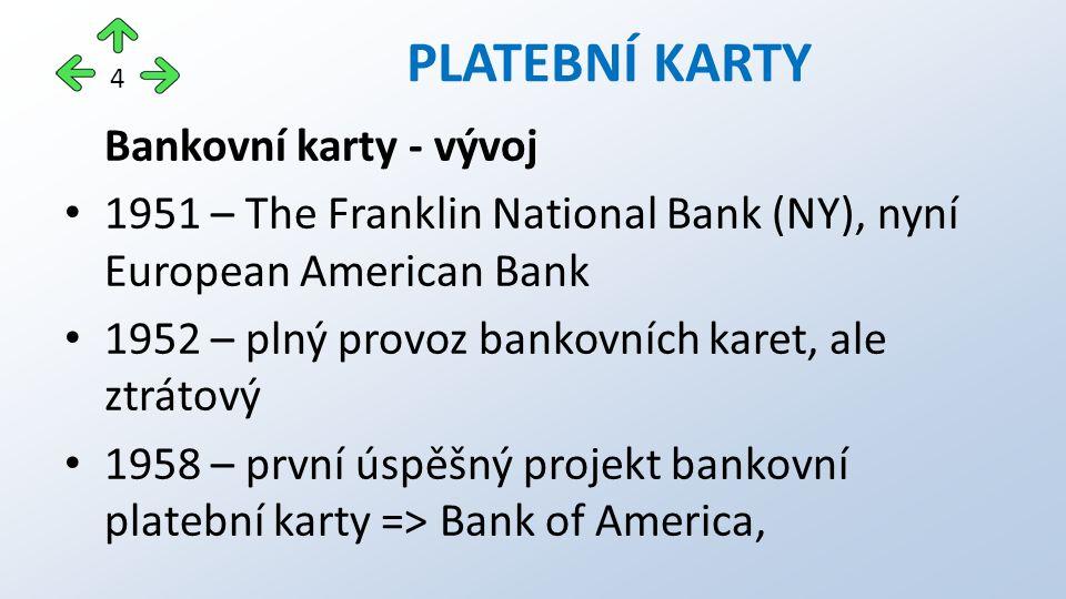 Bankovní karty - vývoj 1951 – The Franklin National Bank (NY), nyní European American Bank 1952 – plný provoz bankovních karet, ale ztrátový 1958 – první úspěšný projekt bankovní platební karty => Bank of America, PLATEBNÍ KARTY 4