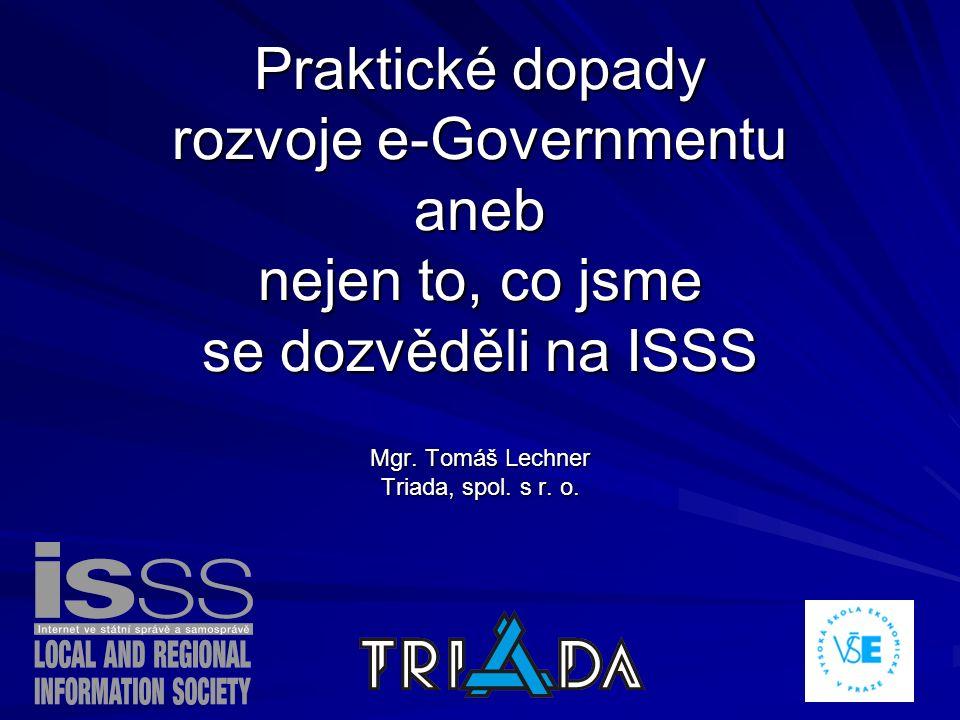 Praktické dopady rozvoje e-Governmentu aneb nejen to, co jsme se dozvěděli na ISSS Mgr. Tomáš Lechner Triada, spol. s r. o.