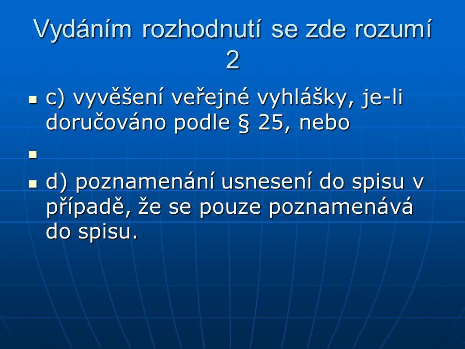 Vydáním rozhodnutí se zde rozumí 2 c) vyvěšení veřejné vyhlášky, je-li doručováno podle § 25, nebo c) vyvěšení veřejné vyhlášky, je-li doručováno podle § 25, nebo d) poznamenání usnesení do spisu v případě, že se pouze poznamenává do spisu.
