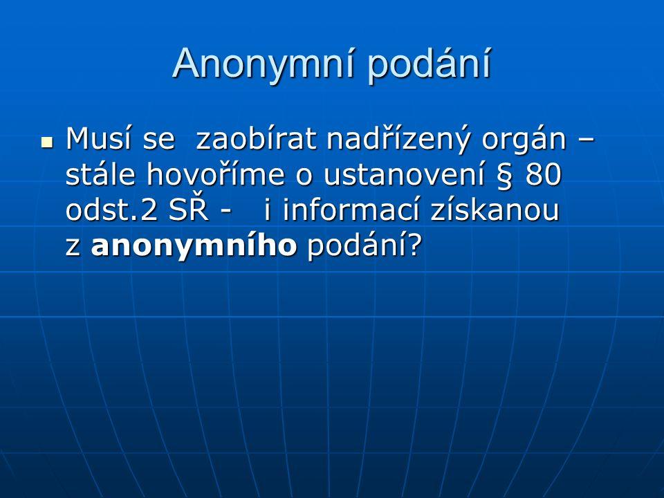 Anonymní podání Musí se zaobírat nadřízený orgán – stále hovoříme o ustanovení § 80 odst.2 SŘ - i informací získanou z anonymního podání? Musí se zaob