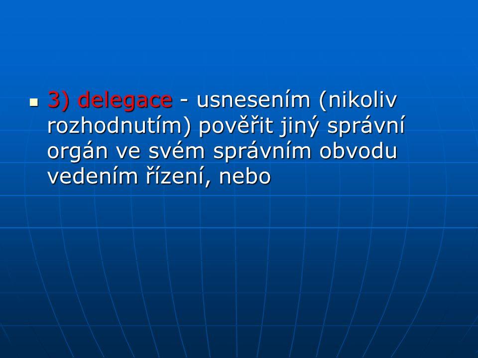 3) delegace - usnesením (nikoliv rozhodnutím) pověřit jiný správní orgán ve svém správním obvodu vedením řízení, nebo 3) delegace - usnesením (nikoliv rozhodnutím) pověřit jiný správní orgán ve svém správním obvodu vedením řízení, nebo
