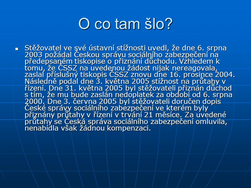 O co tam šlo? Stěžovatel ve své ústavní stížnosti uvedl, že dne 6. srpna 2003 požádal Českou správu sociálního zabezpečení na předepsaném tiskopise o