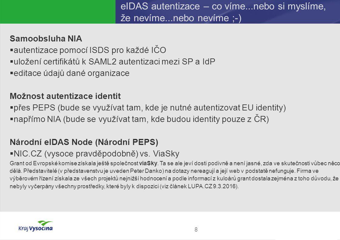 PREZENTUJÍCÍ eIDAS autentizace – co víme...nebo si myslíme, že nevíme...nebo nevíme ;-) 8 Samoobsluha NIA  autentizace pomocí ISDS pro každé IČO  uložení certifikátů k SAML2 autentizaci mezi SP a IdP  editace údajů dané organizace Možnost autentizace identit  přes PEPS (bude se využívat tam, kde je nutné autentizovat EU identity)  napřímo NIA (bude se využívat tam, kde budou identity pouze z ČR) Národní eIDAS Node (Národní PEPS)  NIC.CZ (vysoce pravděpodobně) vs.